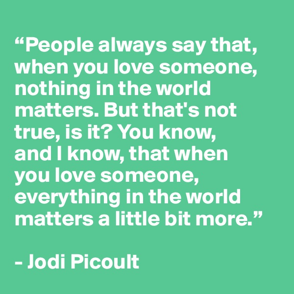 """""""People always say that, when you love someone, nothing in the world matters. But that's not true, is it? You know,  and I know, that when  you love someone, everything in the world matters a little bit more.""""  - Jodi Picoult"""