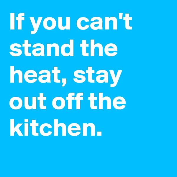 If you can't stand the heat, stay out off the kitchen.
