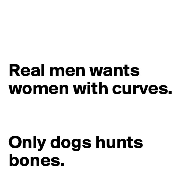 Real men wants women with curves.    Only dogs hunts bones.