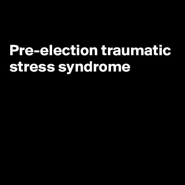 Pre-election traumatic stress syndrome