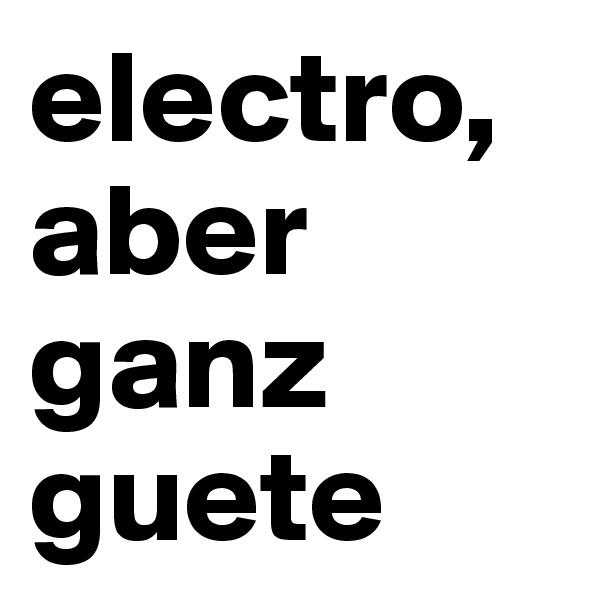 electro, aber ganz guete