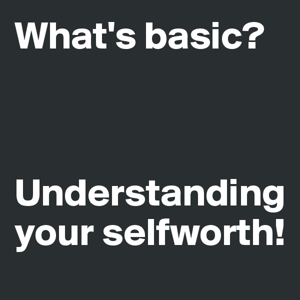 What's basic?    Understanding your selfworth!