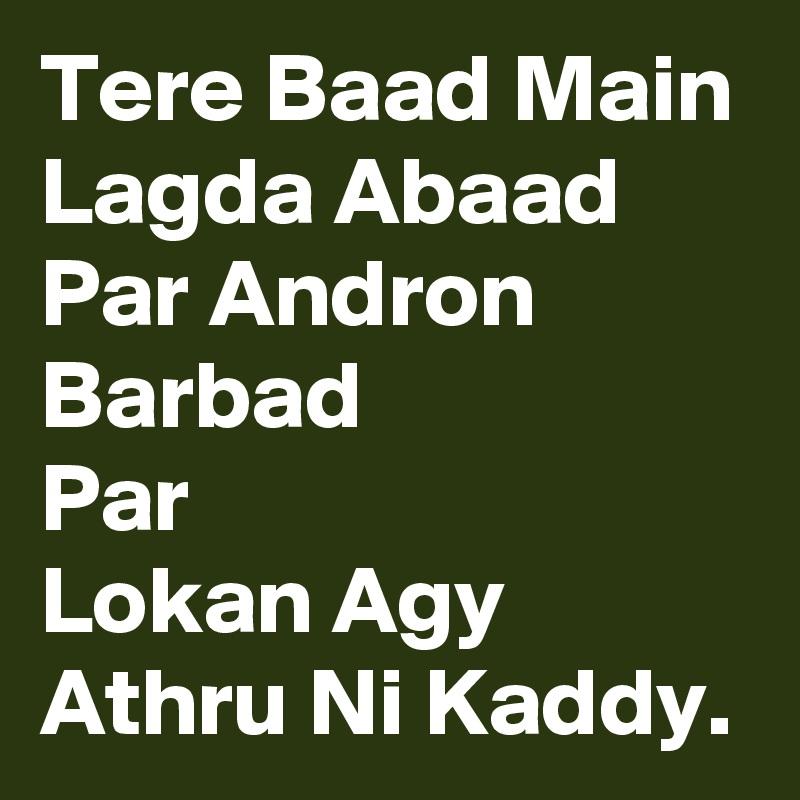 Tere Baad Main Lagda Abaad Par Andron Barbad Par Lokan Agy Athru Ni Kaddy.