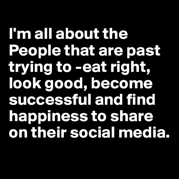I'm all about the People that are past trying to -eat right, look good, become successful and find happiness to share on their social media.
