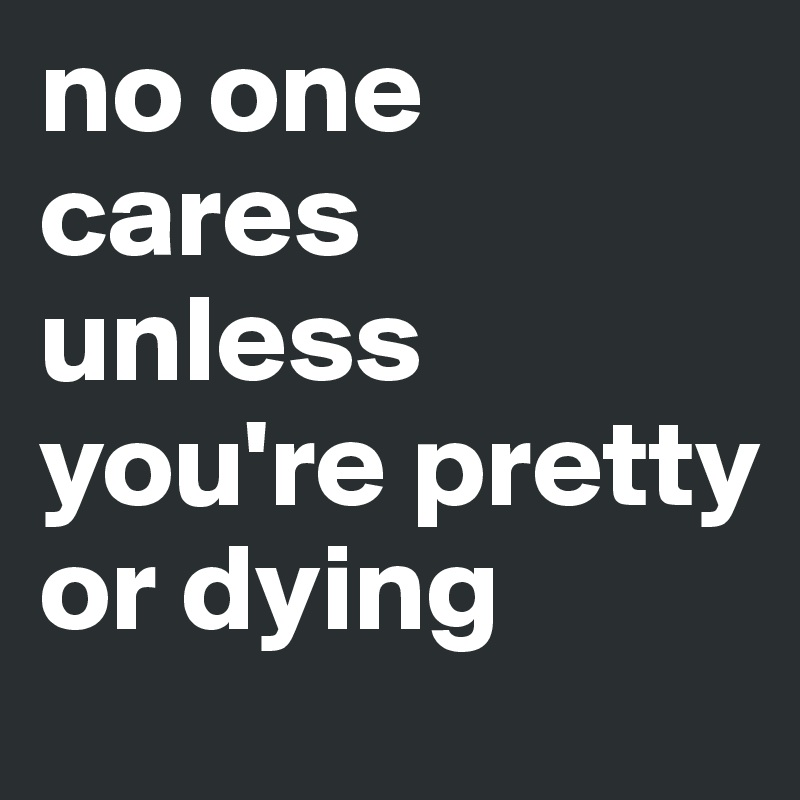 No one cares unless you re pretty or dying