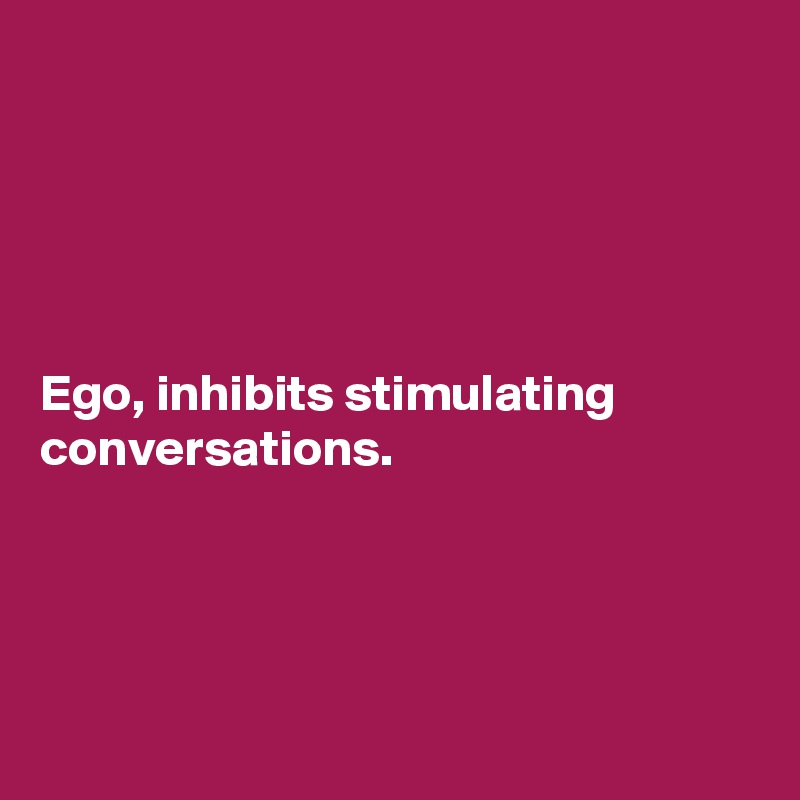 Ego, inhibits stimulating conversations.