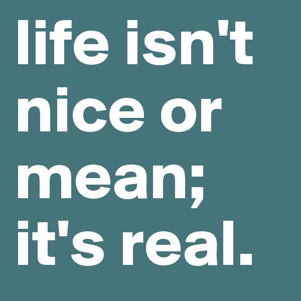 life isn't nice or mean; it's real.