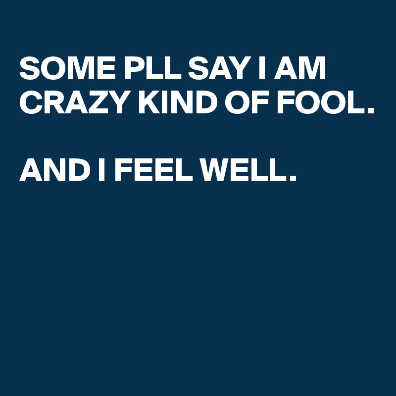 SOME PLL SAY I AM CRAZY KIND OF FOOL.   AND I FEEL WELL.