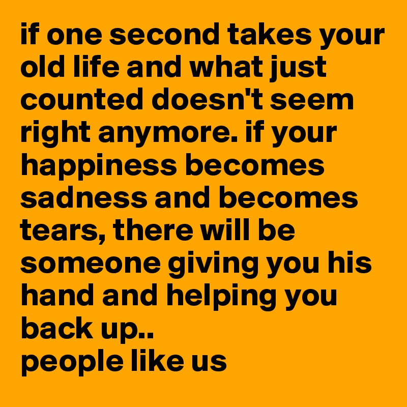 if one second takes your old life and what just counted doesn't seem right anymore. if your happiness becomes sadness and becomes tears, there will be someone giving you his hand and helping you back up..  people like us