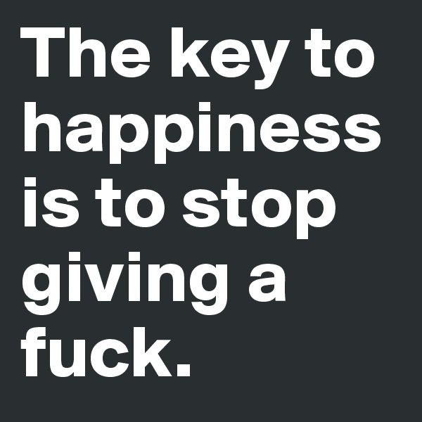 The key to happiness is to stop giving a fuck.