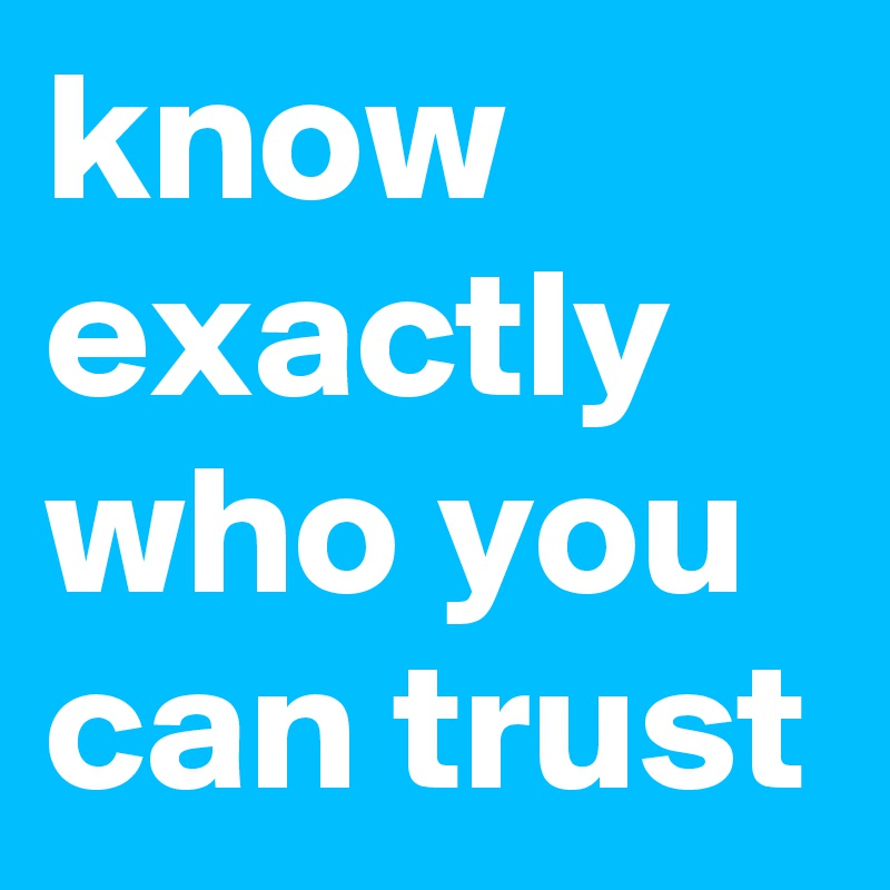 know exactly who you can trust