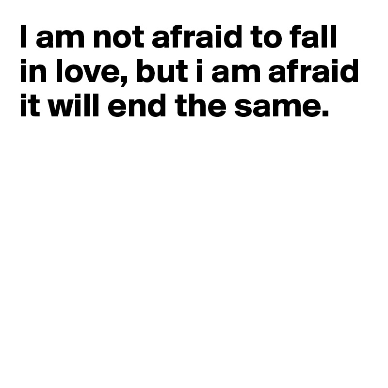 I am not afraid to fall in love, but i am afraid it will end the same.