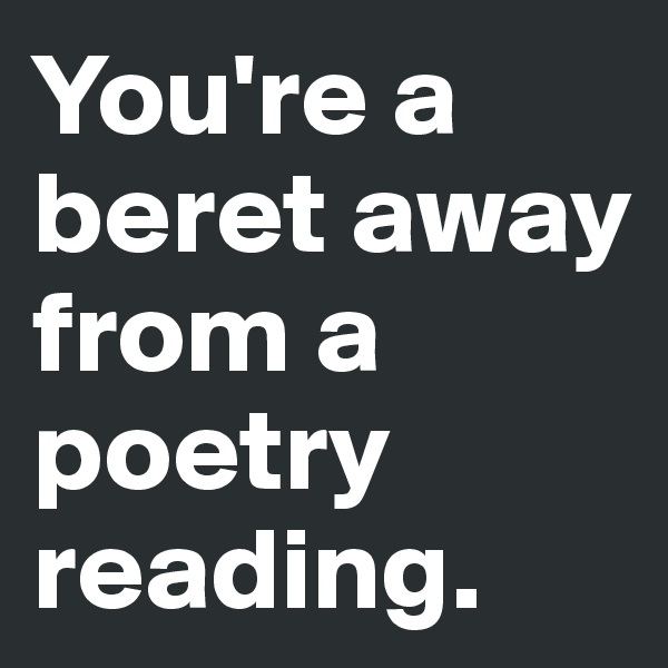 You're a beret away from a poetry reading.