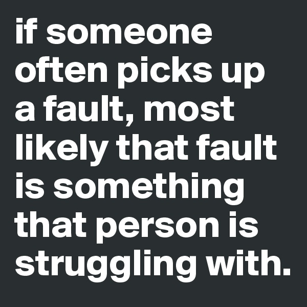 if someone often picks up a fault, most likely that fault is something that person is struggling with.