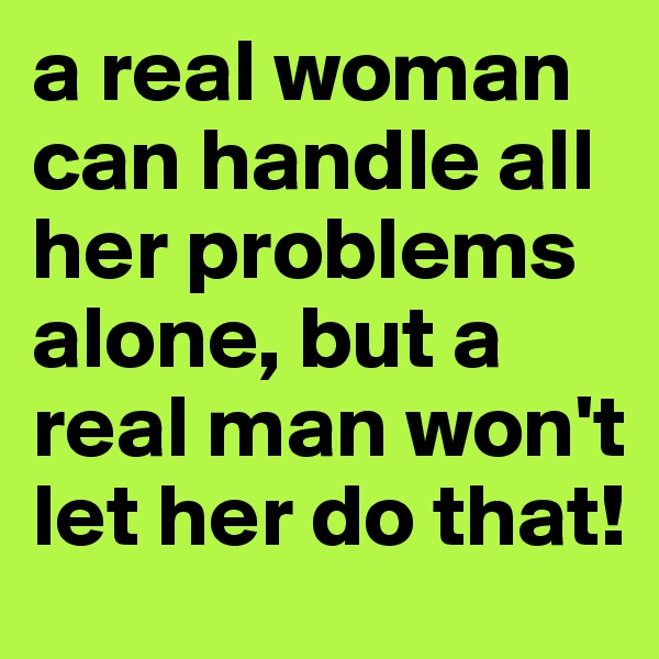 a real woman can handle all her problems alone, but a real man won't let her do that!