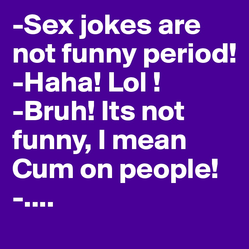 -Sex jokes are not funny period! -Haha! Lol ! -Bruh! Its not funny, I mean Cum on people! -....