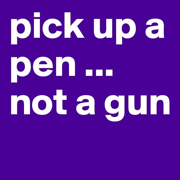 pick up a pen ... not a gun
