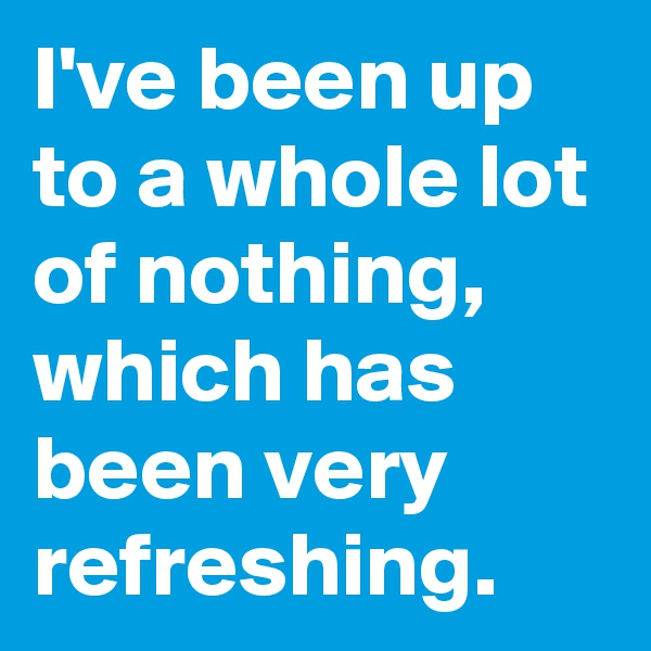 I've been up to a whole lot of nothing, which has been very refreshing.