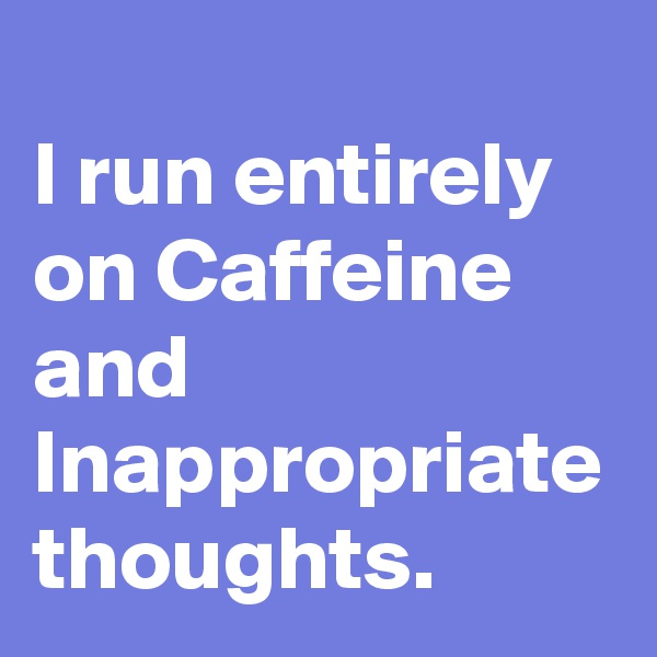 I run entirely on Caffeine and Inappropriate thoughts.