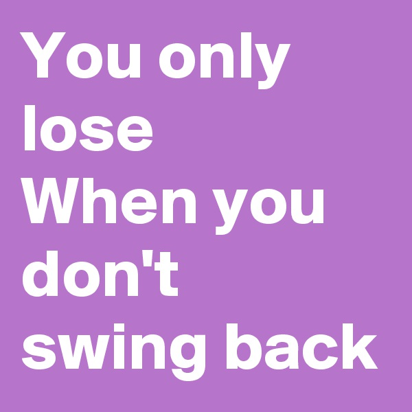 You only lose When you don't swing back
