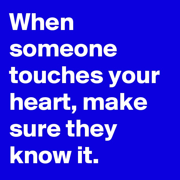 When someone touches your heart, make sure they know it.