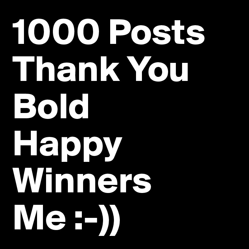 1000 Posts Thank You Bold Happy Winners Me :-))