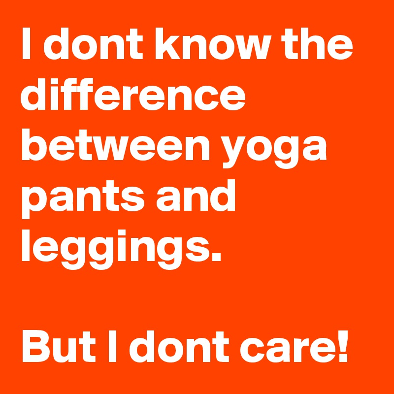 I dont know the difference between yoga pants and leggings.  But I dont care!