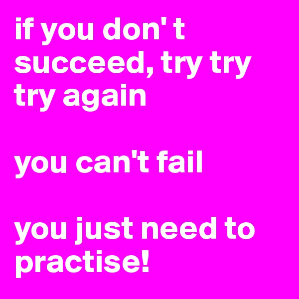 if you don' t succeed, try try try again  you can't fail  you just need to practise!