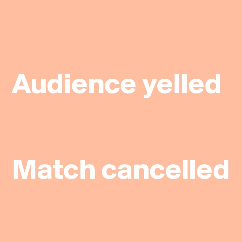 Audience yelled    Match cancelled