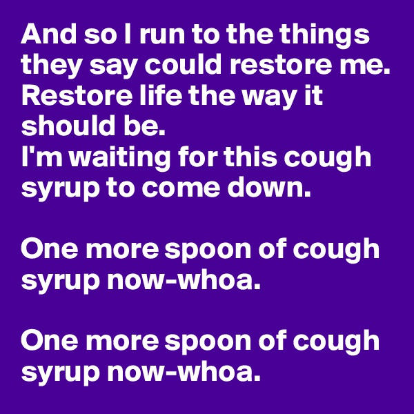 And so I run to the things they say could restore me. Restore life the way it should be. I'm waiting for this cough syrup to come down.  One more spoon of cough syrup now-whoa.  One more spoon of cough syrup now-whoa.