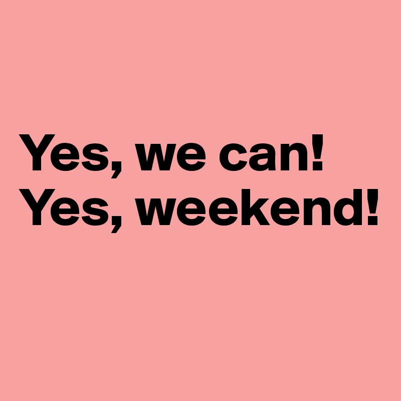 Yes, we can!  Yes, weekend!