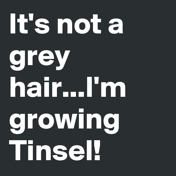 It's not a grey hair...I'm growing Tinsel!