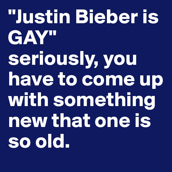 """Justin Bieber is GAY""  seriously, you have to come up with something new that one is so old."