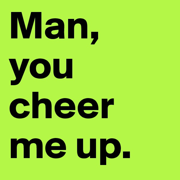 Man, you cheer me up.