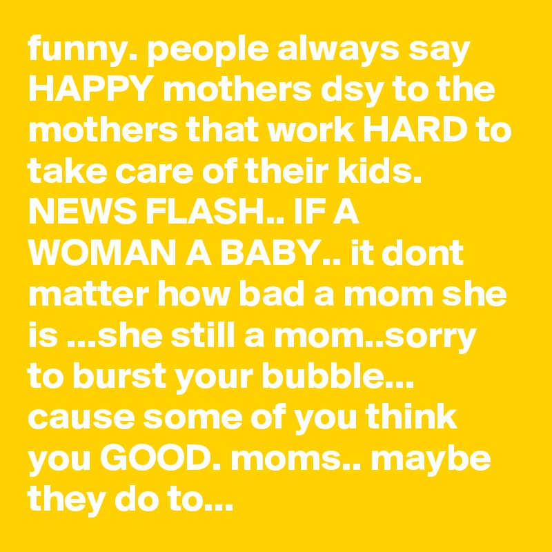 funny. people always say HAPPY mothers dsy to the mothers that work HARD to take care of their kids.    NEWS FLASH.. IF A WOMAN A BABY.. it dont matter how bad a mom she is ...she still a mom..sorry to burst your bubble... cause some of you think you GOOD. moms.. maybe they do to...