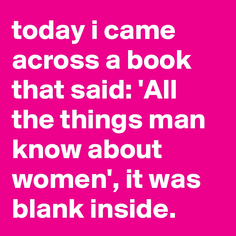 today i came across a book that said: 'All the things man know about women', it was blank inside.