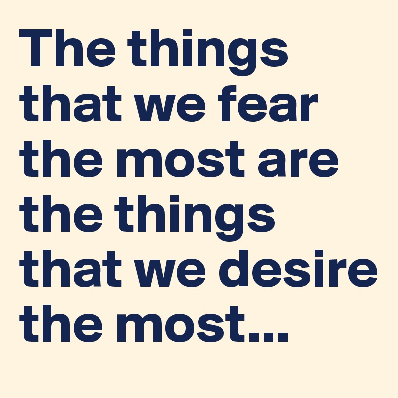 The things that we fear the most are the things that we desire the most...
