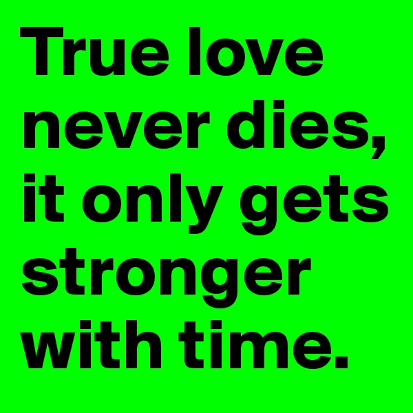 True love never dies, it only gets stronger with time.