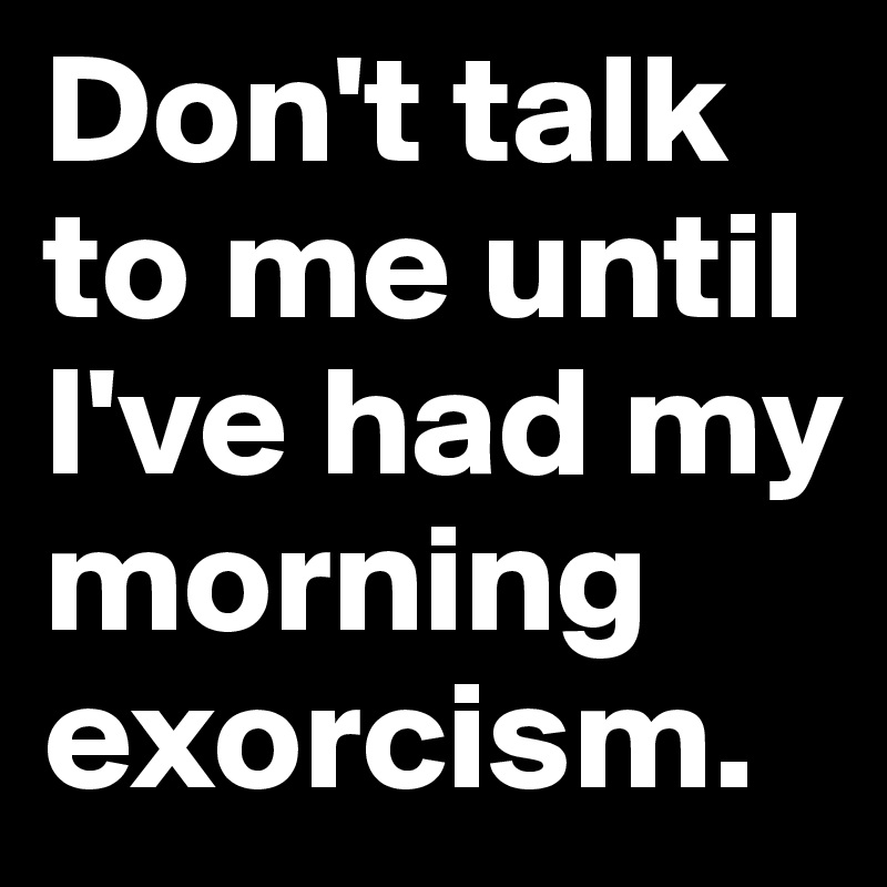 Don't talk to me until I've had my morning exorcism.