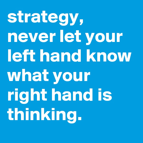 strategy, never let your left hand know what your right hand is thinking.
