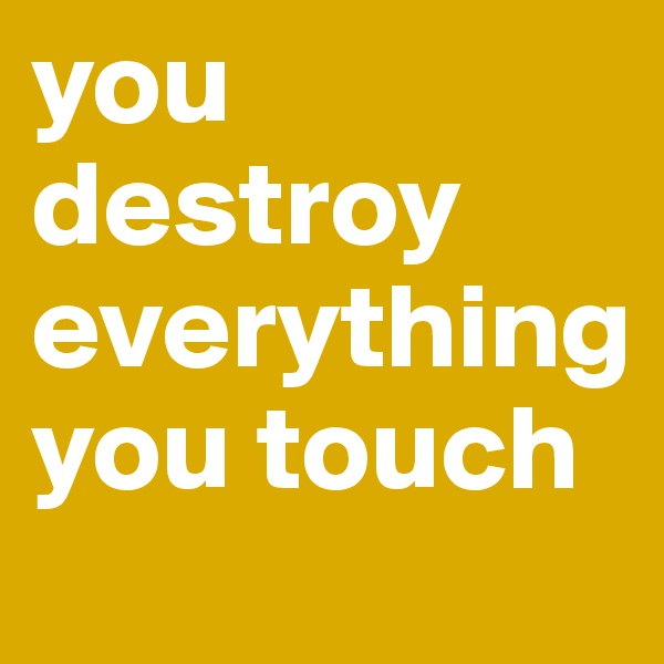 you destroy everything you touch