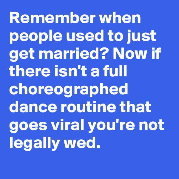 Remember when people used to just get married? Now if there isn't a full choreographed dance routine that goes viral you're not legally wed.