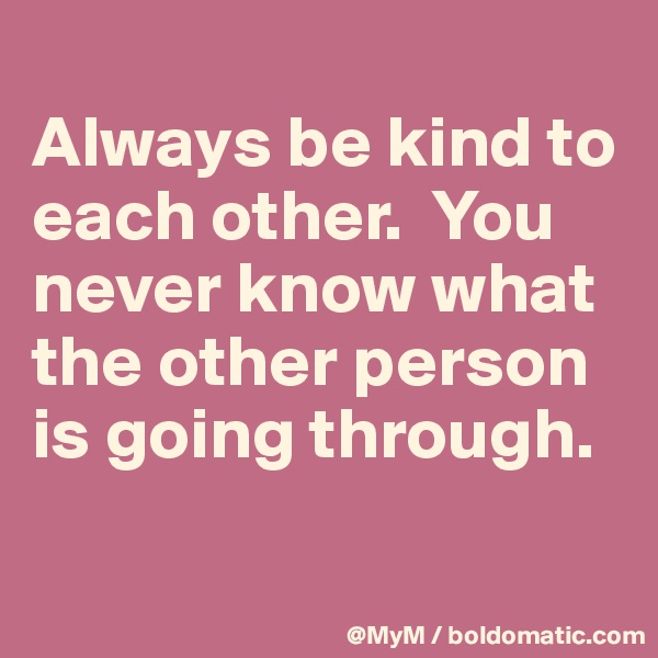Always be kind to each other.  You never know what the other person is going through.