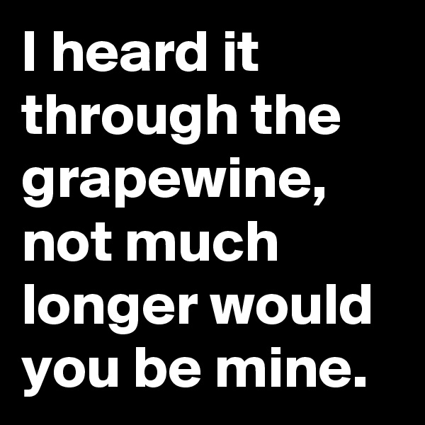 I heard it through the grapewine, not much longer would you be mine.