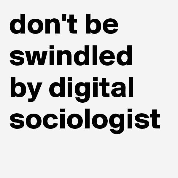 don't be swindled by digital sociologist
