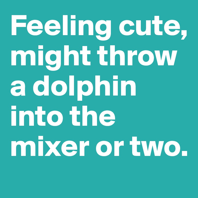 Feeling cute, might throw a dolphin into the mixer or two.