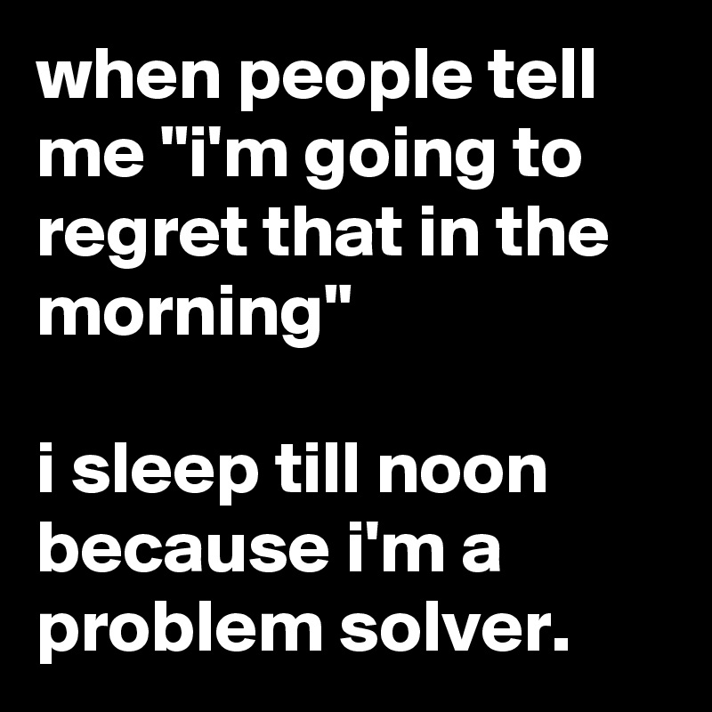 """when people tell me """"i'm going to regret that in the morning""""  i sleep till noon because i'm a problem solver."""