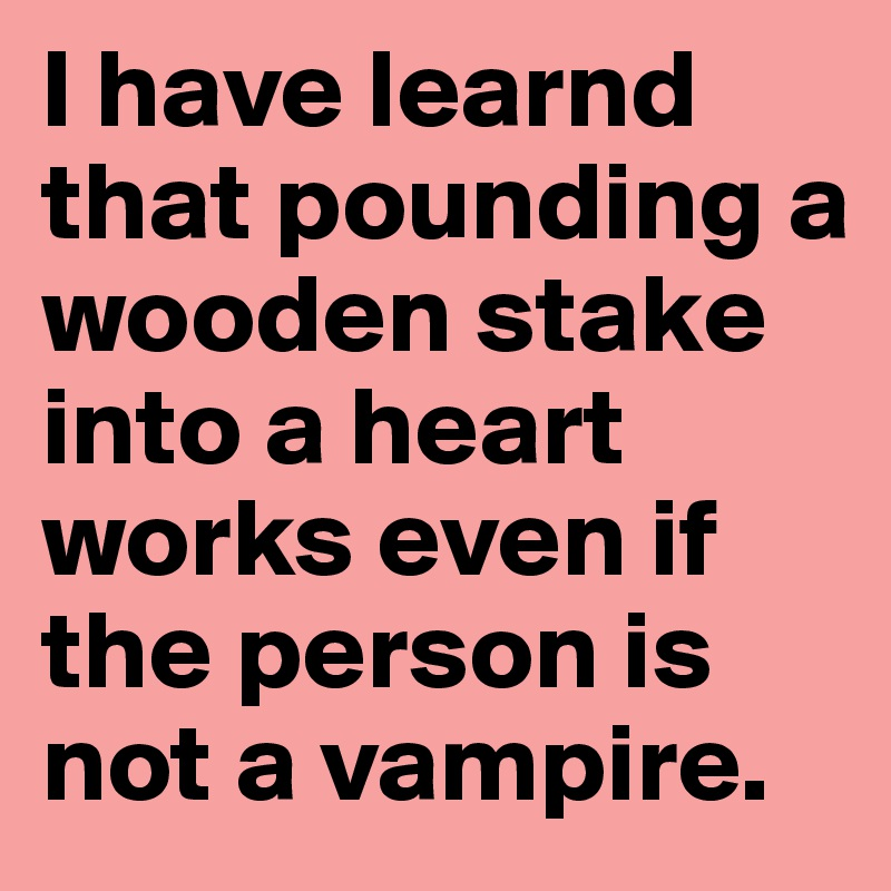I have learnd that pounding a wooden stake into a heart works even if the person is not a vampire.