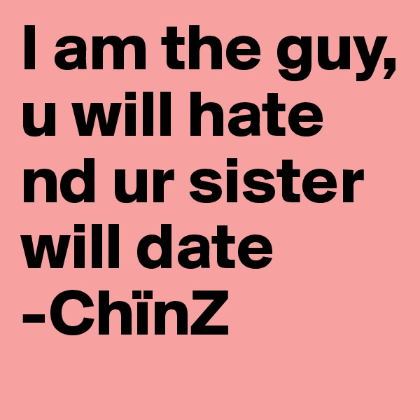 I am the guy, u will hate nd ur sister will date  -ChïnZ