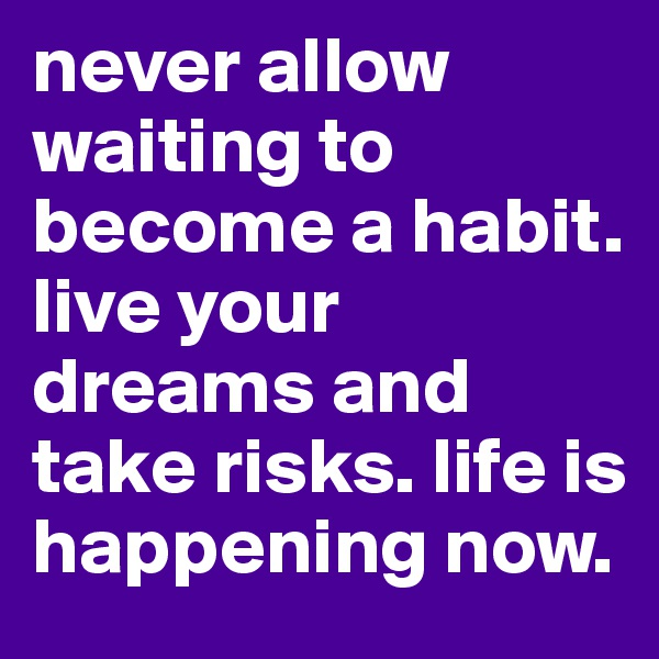 never allow waiting to become a habit. live your dreams and take risks. life is happening now.